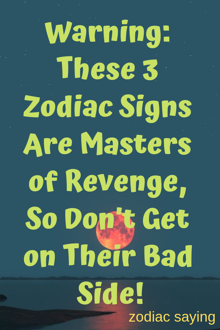 Warning: These 3 Zodiac Signs Are Masters Of Revenge, So Don